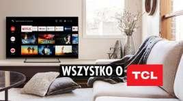 TCL: skąd pochodzi silnie zakorzeniony w Polsce producent TV QLED i MiniLED? Analizujemy historię marki, produkty i pozycję na rynku