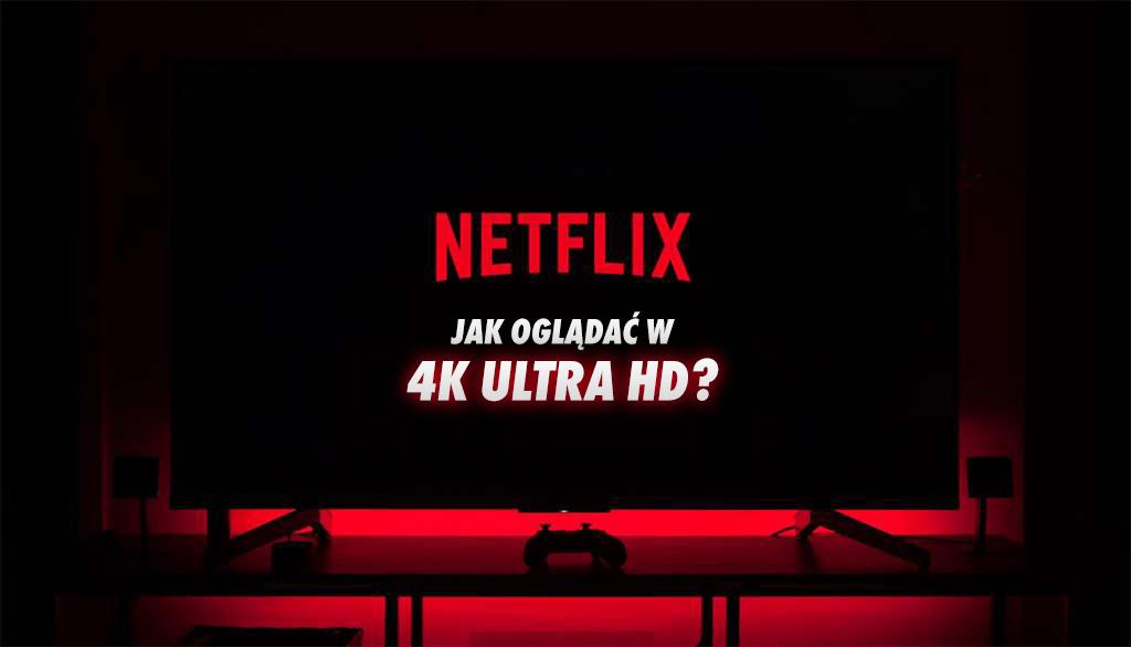 Czy Netflix na pewno działa w 4K na twoim telewizorze? Wielu użytkowników ma z tym problemy – radzimy jak ustawić!