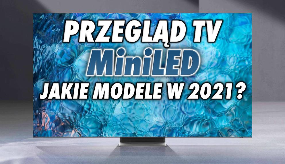 Jakie telewizory MiniLED zobaczymy w sklepach w 2021 roku i ile będą kosztować? Przyglądamy się modelom od TCL, LG i Samsunga!