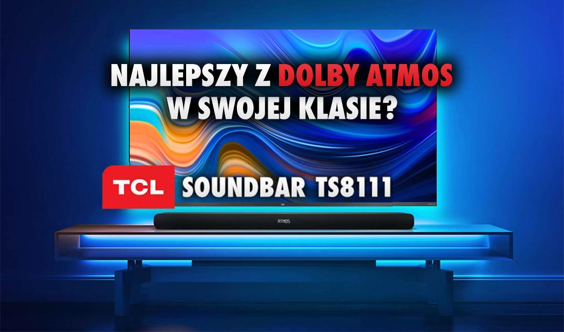 Czy TCL TS8111 z Dolby Atmos to najlepszy soundbar w klasie cenowej do 899 zł? Podsumowujemy wiedzę i doradzamy!