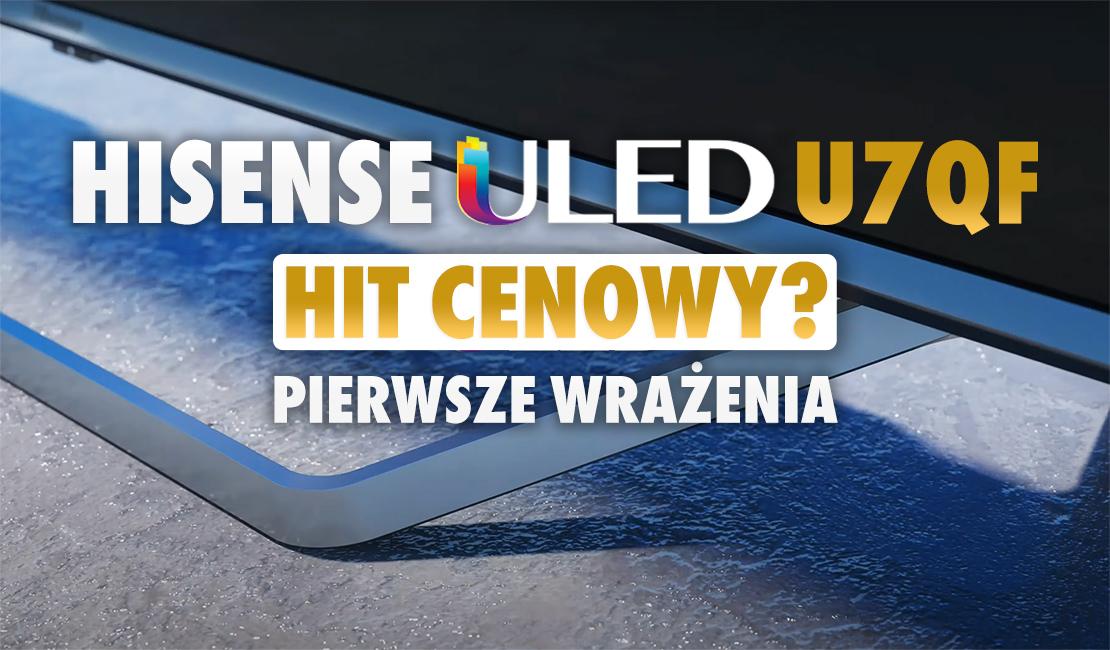 Czy ULED Hisense U7QF TV powalił nas na kolana jakością obrazu 4K UHD jak wyższy model U8QF? Pierwsze testy przystępnego cenowo modelu już za nami!