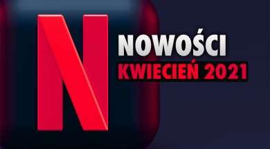 Netflix kwiecień 2021 nowości filmy seriale oferta okładka