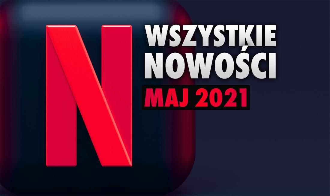 Netflix oficjalnie potwierdził wszystkie filmy i seriale na maj 2021! Na liście prawie 100 nowości – co oglądać? Lista