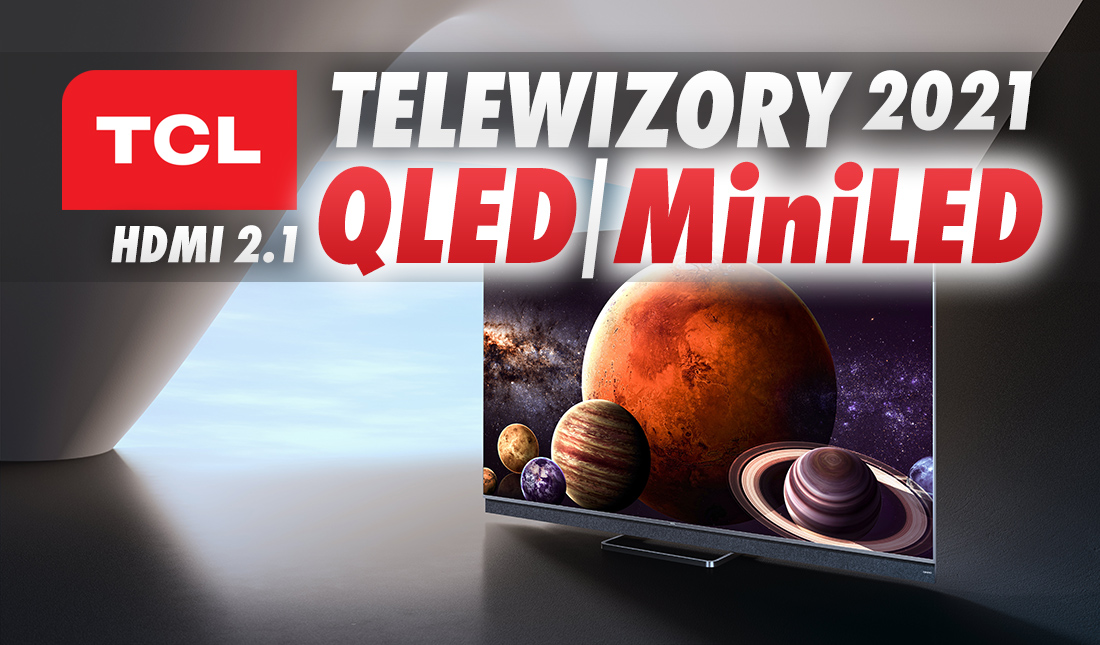 TCL wykłada karty na stół: oto nowe telewizory QLED i MiniLED 2021! HDMI 2.1, Dolby Vision IQ, wkrótce Google TV – mamy ceny!