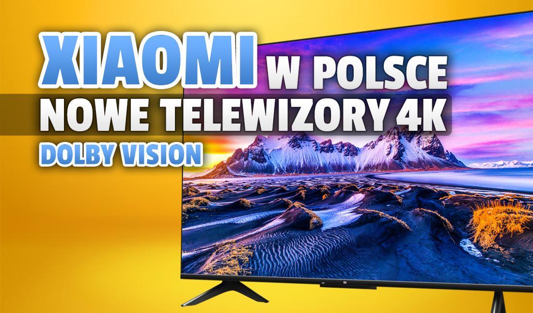Wielka premiera telewizorów Xiaomi Mi TV P1! Firma wprowadza do Polski nowe inteligentne telewizory. Co o nich wiemy?