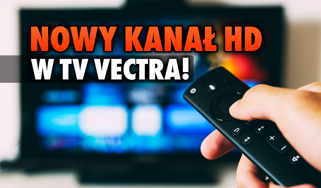 Telewizja Vectra – jest nowy kanał w jakości HD! Działa od najniższego pakietu, a ponadto jest kilka stacji w 4K – jakie?