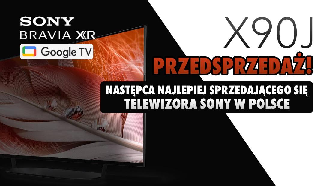 Rusza przedsprzedaż Sony Google TV BRAVIA XR X90J z HDMI 2.1 4K 120Hz. Znamy ceny następcy najlepiej sprzedającego się telewizora Sony w 2020 roku!