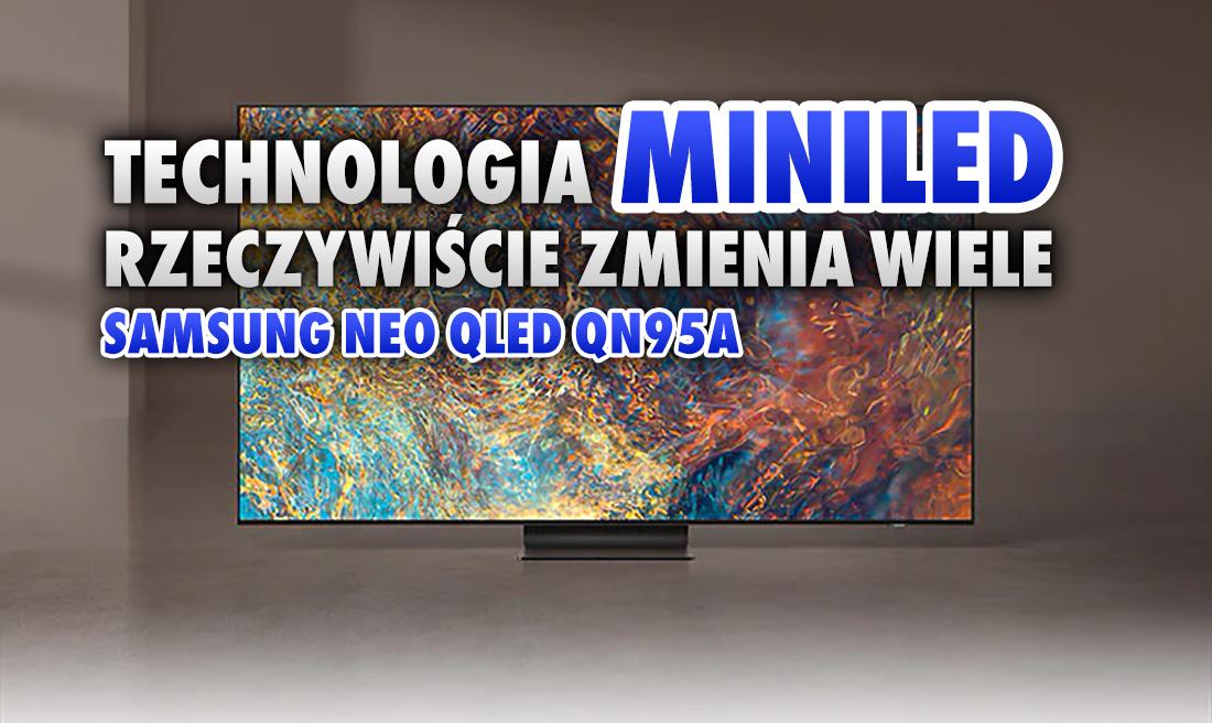 Technologia MiniLED rzeczywiście zmienia wiele. Testowaliśmy Samsung Neo QLED QN95A. Doskonała czerń i wysoki HDR! Pierwsze wrażenia