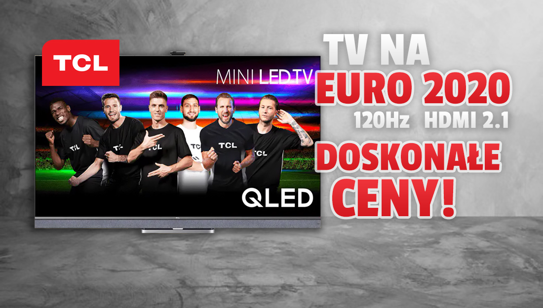 Telewizory TCL dedykowane do EURO 2020 już w sprzedaży w doskonałych cenach! 120Hz, HDMI 2.1 i VRR dla graczy! Ile kosztują?