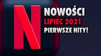 Netflix oferta pierwsze nowości lipiec 2021