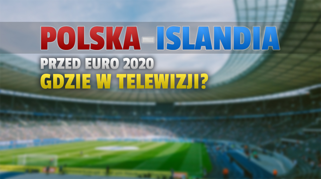 Gdzie oglądać mecz Polska-Islandia? To ostatni test przed EURO 2020! Czy będzie dostępny w jakości 4K?