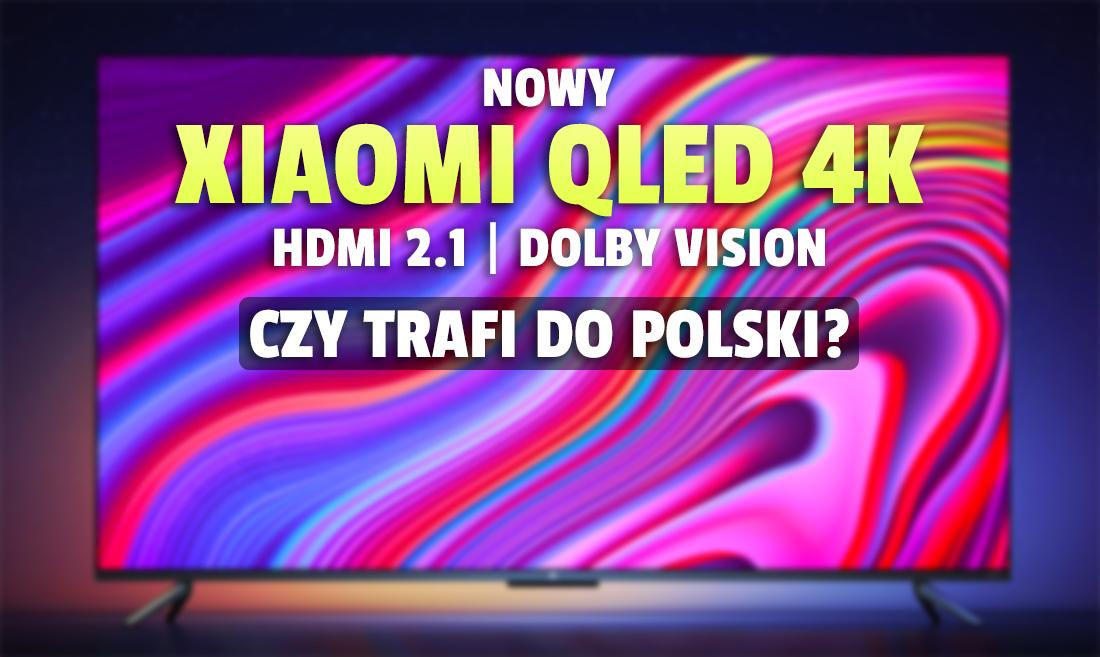 Wiemy więcej o nowym telewizorze Xiaomi QLED Mi TV 6! HDMI 2.1, Dolby Vision i wysoka jakość za cenę średniaka? Kiedy premiera?