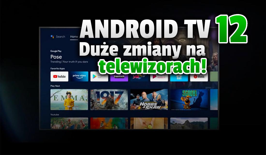 Google prezentuje nowy system Android TV 12! Nadchodzi szereg sporych zmian na naszych telewizorach