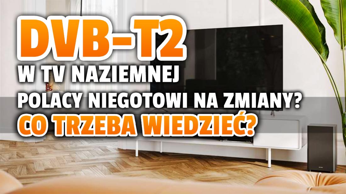 Czy jesteś gotowy na standard DVB-T2 w telewizji naziemnej? Większość Polaków nawet nie wie o zmianach! Jaki telewizor, dekoder i antenę trzeba posiadać?