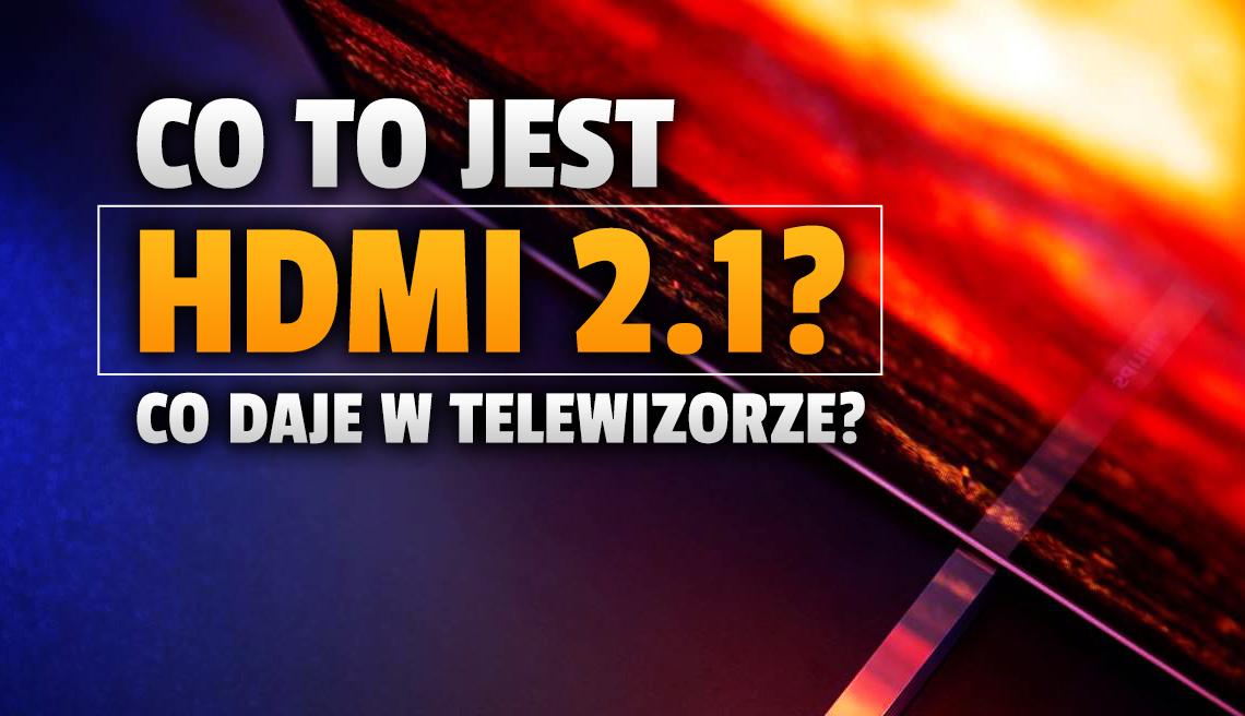 Co to jest HDMI 2.1? Jaki kupić kabel? Dlaczego porty nowej generacji są bardzo ważne w telewizorach? Wyjaśniamy