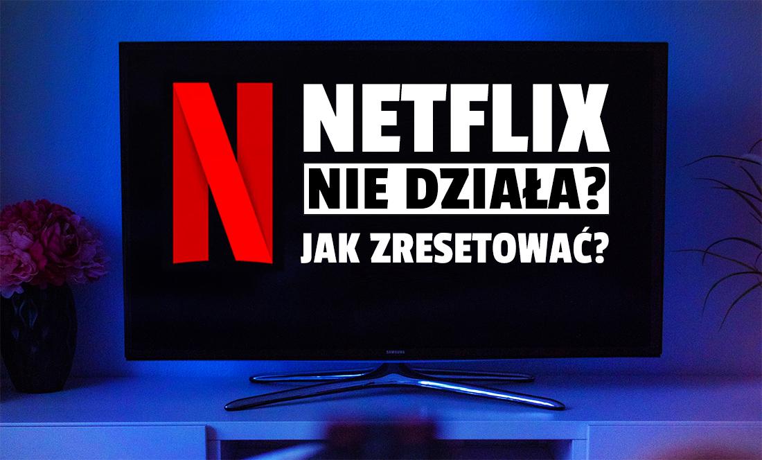 Netflix przestał działać na Twoim telewizorze? Aplikacja się zawiesza? Tłumaczymy jak zresetować serwis i to naprawić!