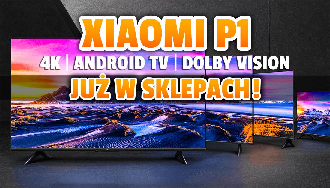 Najnowsze telewizory 4K Xiaomi P1 z Android TV i Dolby Vision już w polskich sklepach! Genialne ceny – czy jakość też imponuje? Gdzie kupić?