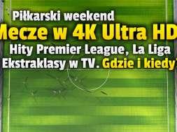 piłka nożna mecze 4K ultra hd weekend premier league la liga ekstraklasa okładka
